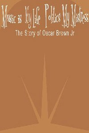 Music Is My Life, Politics My Mistress: The Story of Oscar Brown Jr.